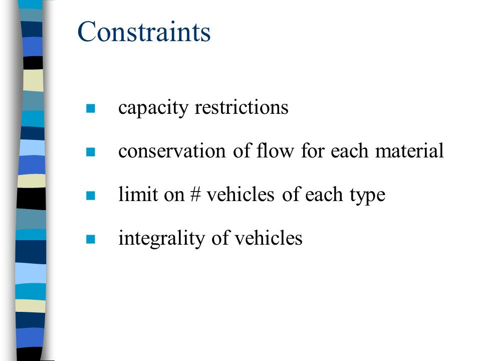 Constraints n capacity restrictions n conservation of flow for each material n limit on # vehicles of each type n integrality of vehicles