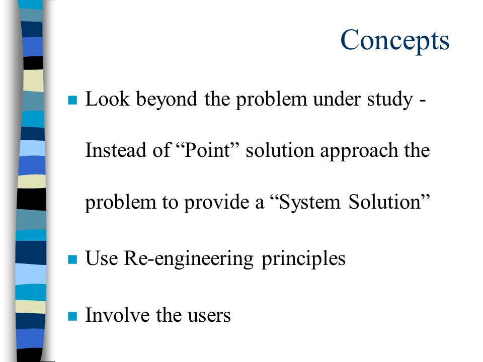 Concepts n Look beyond the problem under study - Instead of Point solution approach the problem to provide a System Solution n Use Re-engineering principles n Involve the users