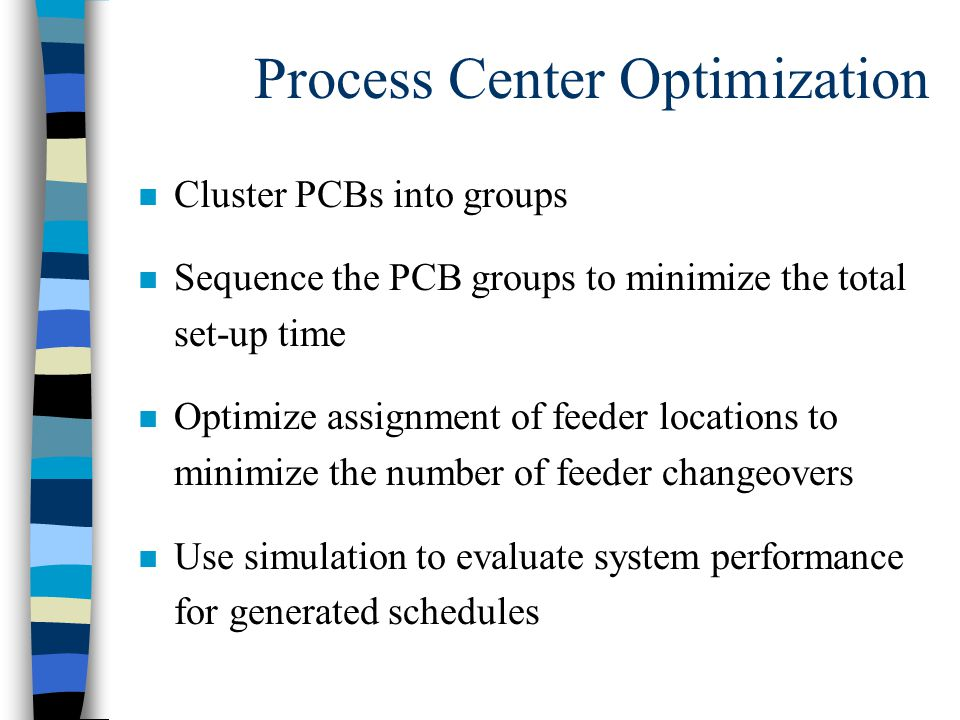 Process Center Optimization n Cluster PCBs into groups n Sequence the PCB groups to minimize the total set-up time n Optimize assignment of feeder locations to minimize the number of feeder changeovers n Use simulation to evaluate system performance for generated schedules