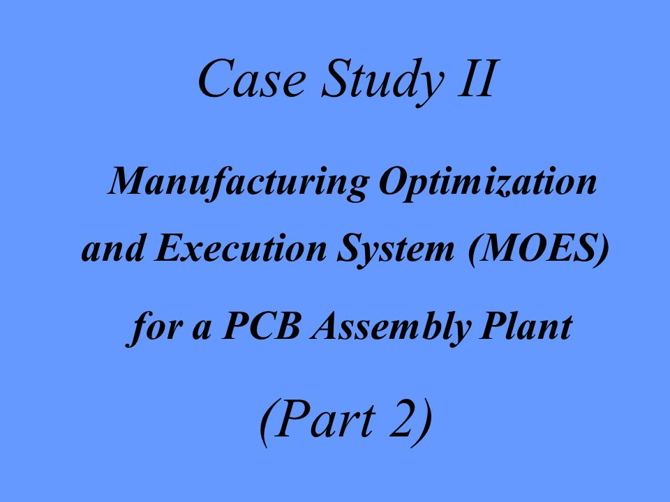 Case Study II Manufacturing Optimization and Execution System (MOES) for a PCB Assembly Plant (Part 2)