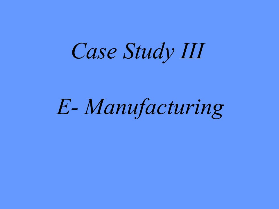 Case Study III E- Manufacturing
