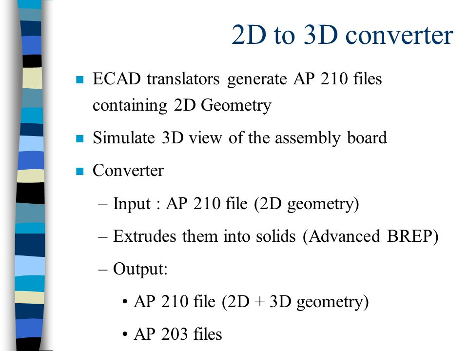 2D to 3D converter n ECAD translators generate AP 210 files containing 2D Geometry n Simulate 3D view of the assembly board n Converter –Input : AP 210 file (2D geometry) –Extrudes them into solids (Advanced BREP) –Output: AP 210 file (2D + 3D geometry) AP 203 files