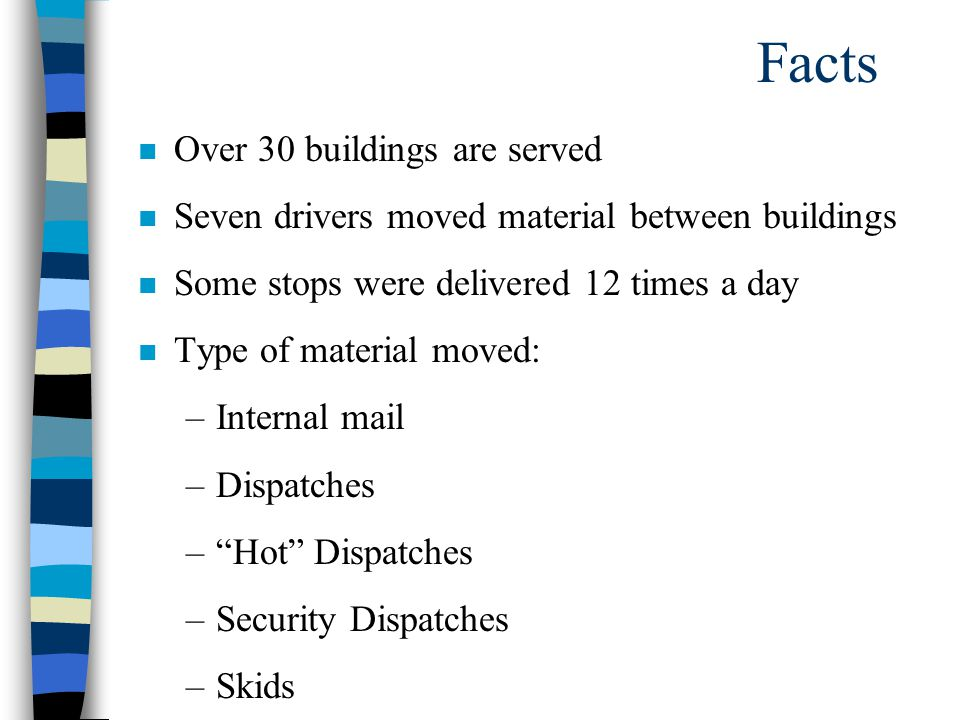 Facts n Over 30 buildings are served n Seven drivers moved material between buildings n Some stops were delivered 12 times a day n Type of material moved: –Internal mail –Dispatches – Hot Dispatches –Security Dispatches –Skids