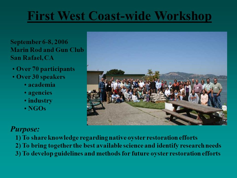 September 6-8, 2006 Marin Rod and Gun Club San Rafael, CA First West Coast-wide Workshop Purpose: 1) To share knowledge regarding native oyster restor