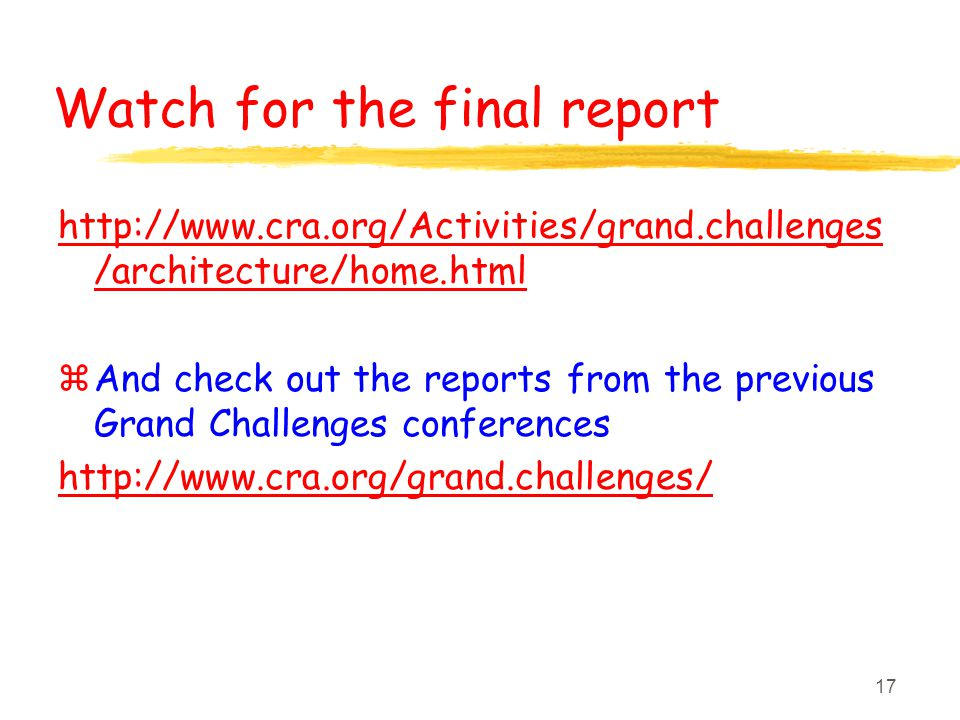17 Watch for the final report http://www.cra.org/Activities/grand.challenges /architecture/home.html z And check out the reports from the previous Gra