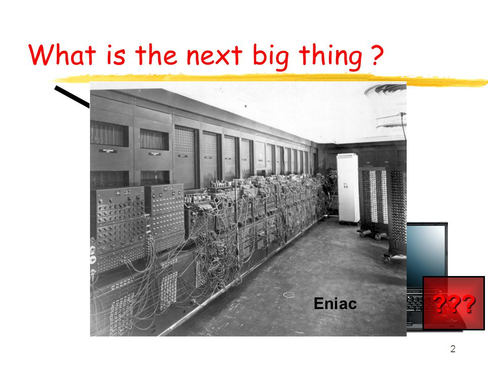 2 Mainframes Mini's Workstations PC's ??? Eniac What is the next big thing ?