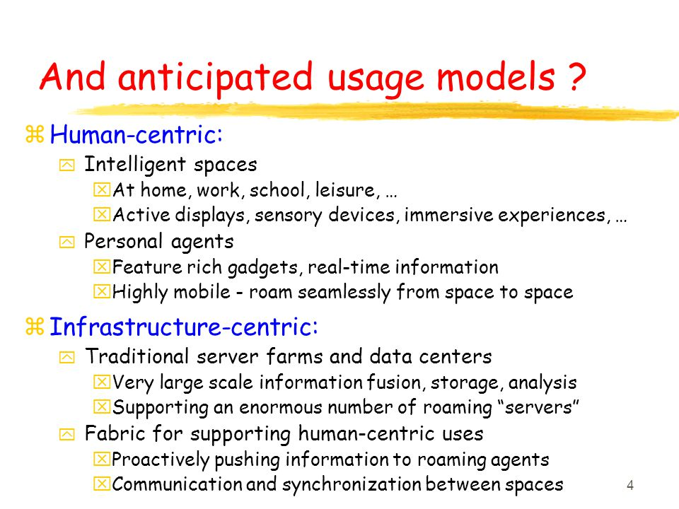 4 And anticipated usage models ? z Human-centric: y Intelligent spaces x At home, work, school, leisure, … x Active displays, sensory devices, immersi