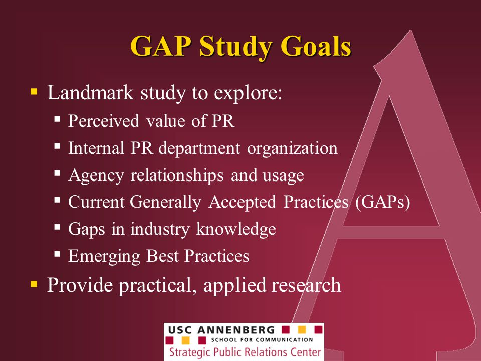 GAP Study Goals  Landmark study to explore: ▪ Perceived value of PR ▪ Internal PR department organization ▪ Agency relationships and usage ▪ Current Generally Accepted Practices (GAPs) ▪ Gaps in industry knowledge ▪ Emerging Best Practices  Provide practical, applied research