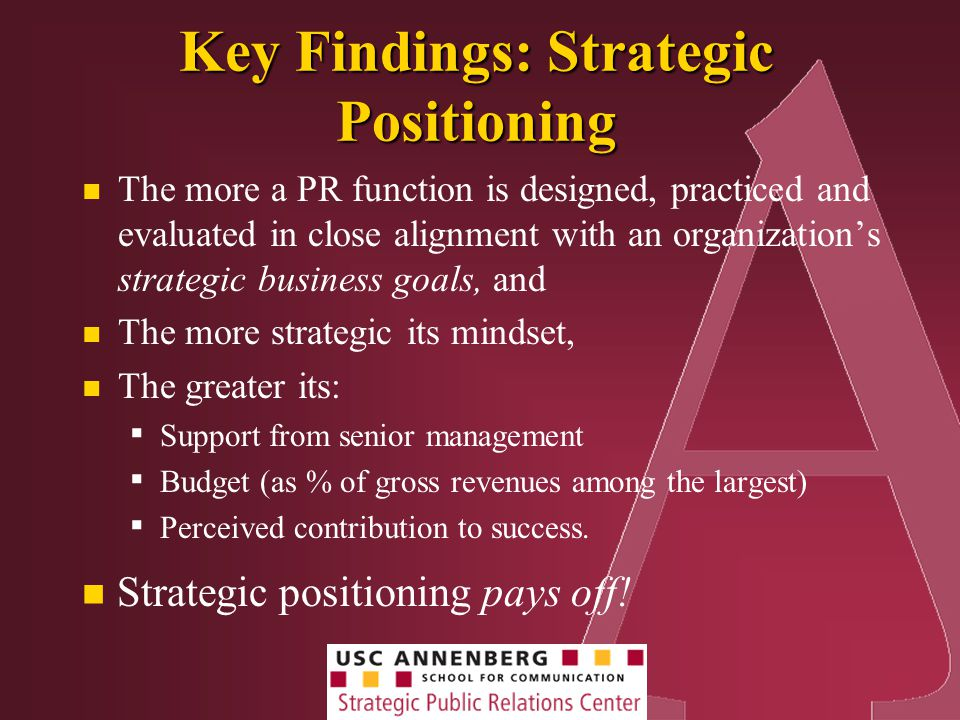 Key Findings: Strategic Positioning The more a PR function is designed, practiced and evaluated in close alignment with an organization's strategic business goals, and The more strategic its mindset, The greater its: ▪ Support from senior management ▪ Budget (as % of gross revenues among the largest) ▪ Perceived contribution to success.