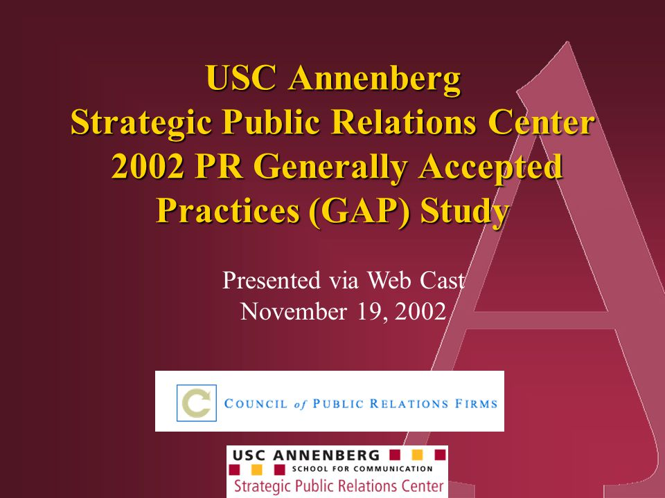 Presented via Web Cast November 19, 2002 USC Annenberg Strategic Public Relations Center 2002 PR Generally Accepted Practices (GAP) Study