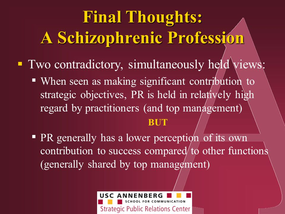 Final Thoughts: A Schizophrenic Profession  Two contradictory, simultaneously held views: ▪ When seen as making significant contribution to strategic objectives, PR is held in relatively high regard by practitioners (and top management) BUT ▪ PR generally has a lower perception of its own contribution to success compared to other functions (generally shared by top management)