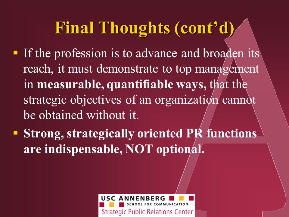 Final Thoughts (cont'd)  If the profession is to advance and broaden its reach, it must demonstrate to top management in measurable, quantifiable ways, that the strategic objectives of an organization cannot be obtained without it.
