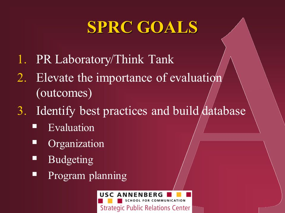 SPRC GOALS 1.PR Laboratory/Think Tank 2.Elevate the importance of evaluation (outcomes) 3.Identify best practices and build database  Evaluation  Organization  Budgeting  Program planning