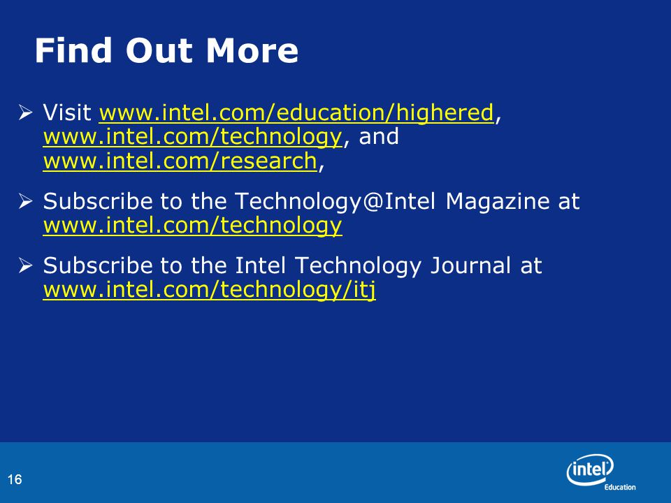 16 Find Out More  Visit www.intel.com/education/highered, www.intel.com/technology, and www.intel.com/research,www.intel.com/education/highered www.i
