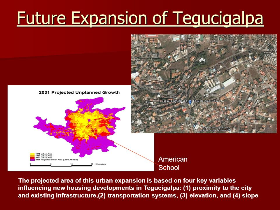 Future Expansion of Tegucigalpa American School The projected area of this urban expansion is based on four key variables influencing new housing developments in Tegucigalpa: (1) proximity to the city and existing infrastructure,(2) transportation systems, (3) elevation, and (4) slope