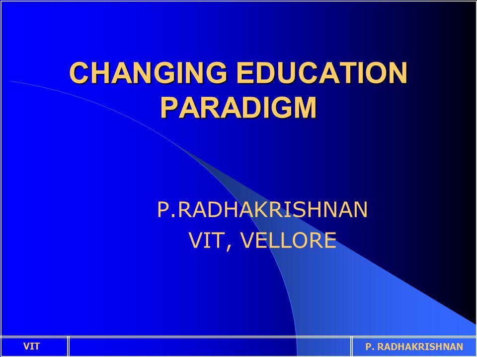 CHANGING EDUCATION PARADIGM P.RADHAKRISHNAN VIT, VELLORE VIT P. RADHAKRISHNAN