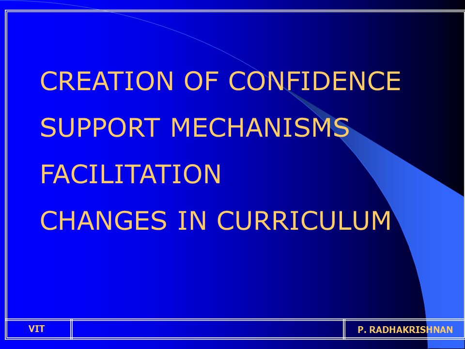 CREATION OF CONFIDENCE SUPPORT MECHANISMS FACILITATION CHANGES IN CURRICULUM VIT P. RADHAKRISHNAN
