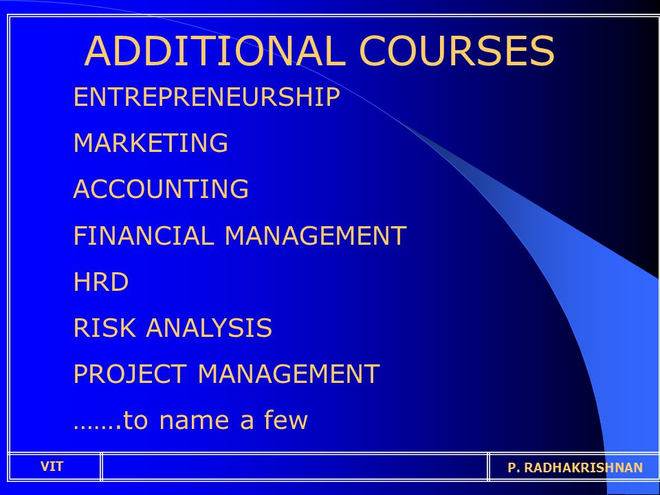 ADDITIONAL COURSES ENTREPRENEURSHIP MARKETING ACCOUNTING FINANCIAL MANAGEMENT HRD RISK ANALYSIS PROJECT MANAGEMENT …….to name a few VIT P.