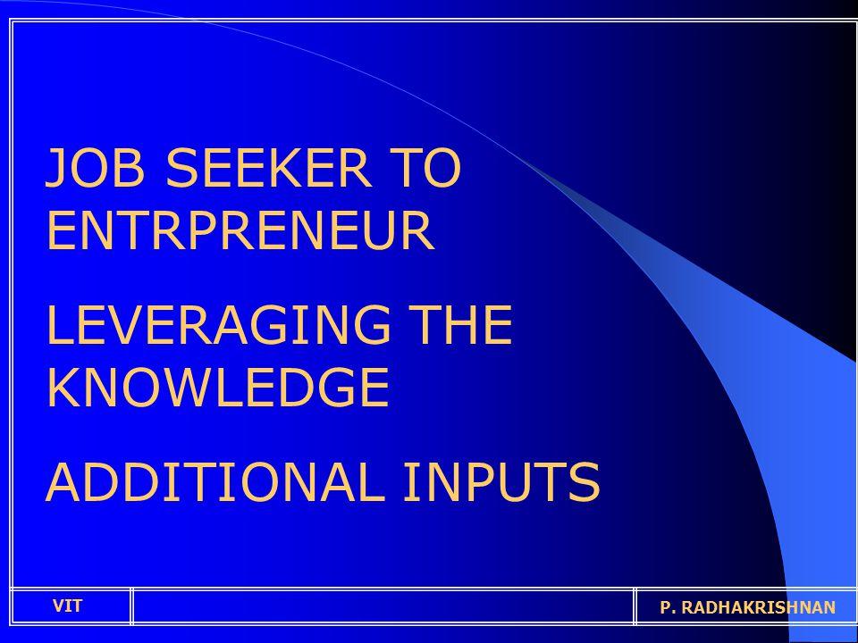 JOB SEEKER TO ENTRPRENEUR LEVERAGING THE KNOWLEDGE ADDITIONAL INPUTS VIT P. RADHAKRISHNAN