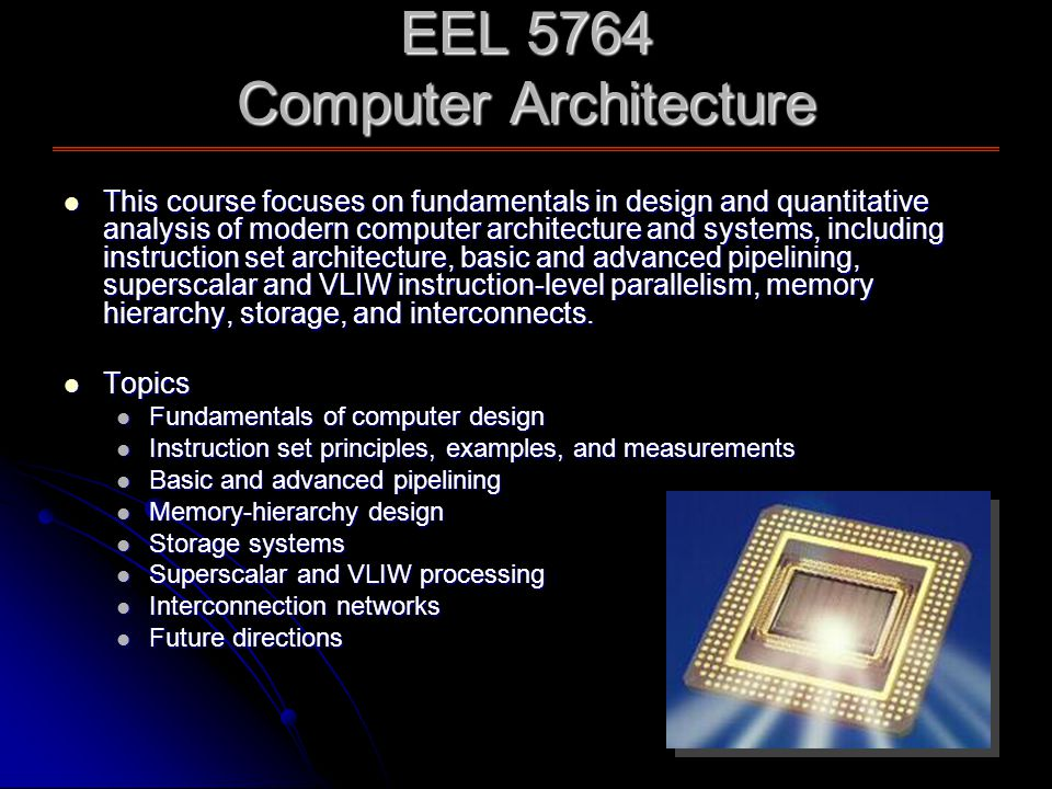 EEL 5764 Computer Architecture This course focuses on fundamentals in design and quantitative analysis of modern computer architecture and systems, including instruction set architecture, basic and advanced pipelining, superscalar and VLIW instruction-level parallelism, memory hierarchy, storage, and interconnects.