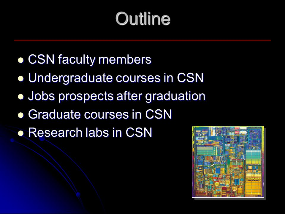 Outline CSN faculty members CSN faculty members Undergraduate courses in CSN Undergraduate courses in CSN Jobs prospects after graduation Jobs prospects after graduation Graduate courses in CSN Graduate courses in CSN Research labs in CSN Research labs in CSN
