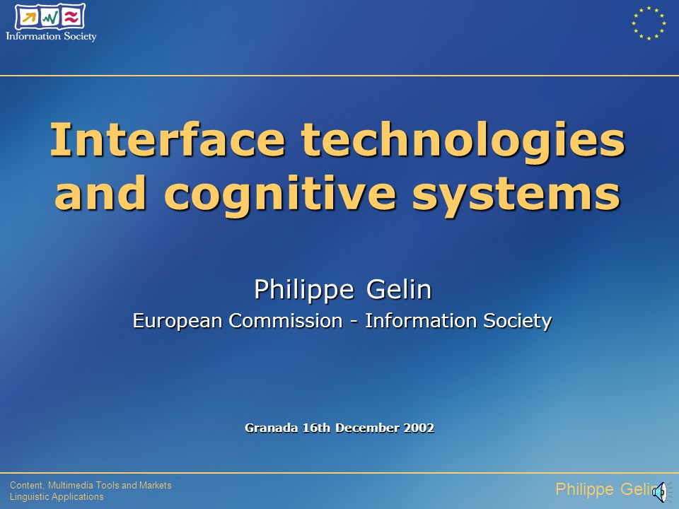 Content, Multimedia Tools and Markets Linguistic Applications Philippe Gelin Interface technologies and cognitive systems Granada 16th December 2002 Philippe Gelin European Commission - Information Society