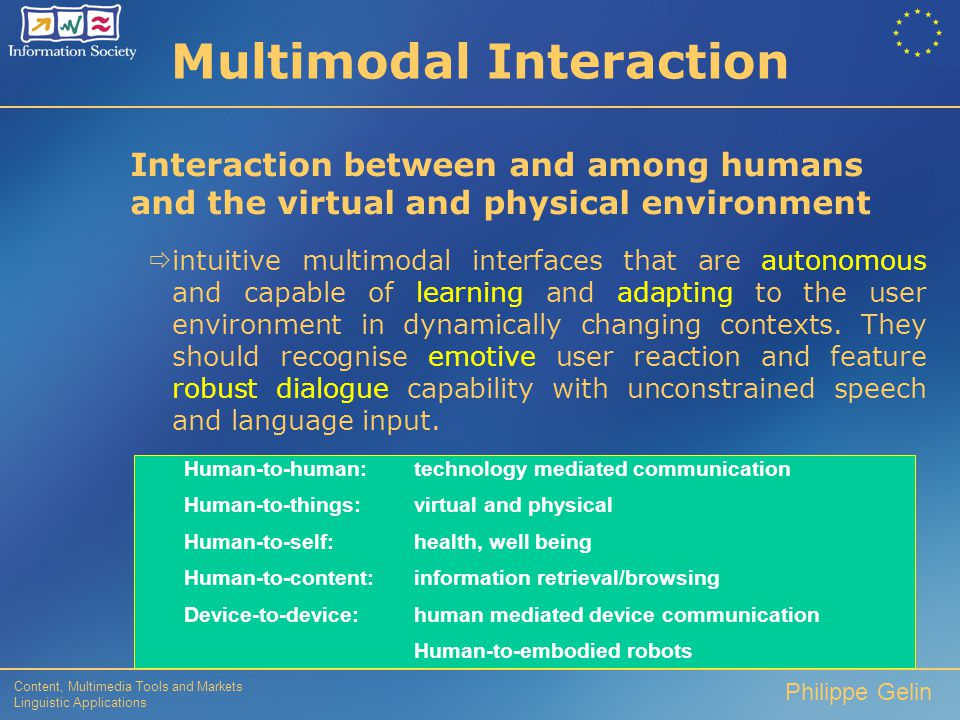 Content, Multimedia Tools and Markets Linguistic Applications Philippe Gelin 2003-2004 FOCUS  Multimodal Interfaces (in call 1) natural and adaptive multimodal interfaces  Objective: To develop natural and adaptive multimodal interfaces, that respond intelligently to speech and language, vision, gesture, haptics and other senses.
