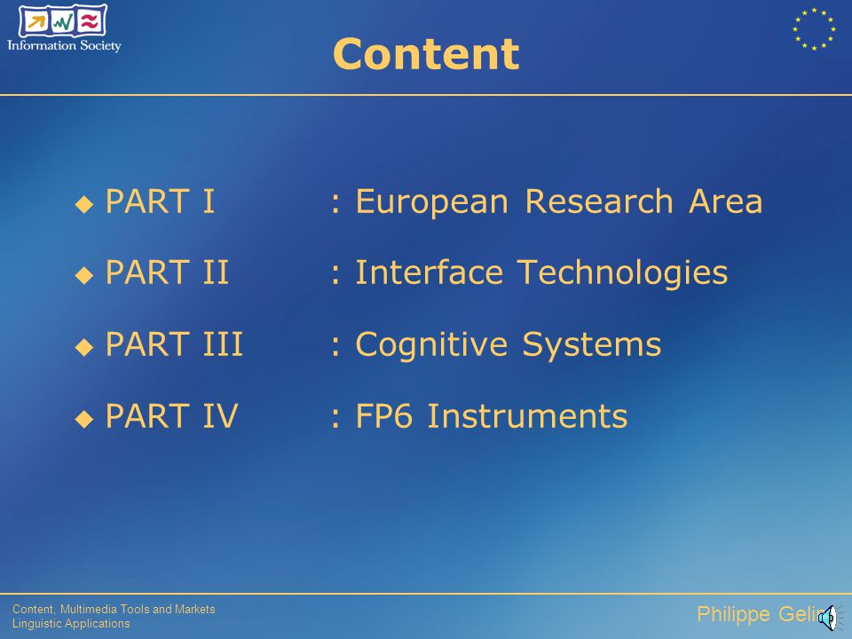 Content, Multimedia Tools and Markets Linguistic Applications Philippe Gelin Content  PART I: European Research Area  PART II : Interface Technologies  PART III : Cognitive Systems  PART IV : FP6 Instruments