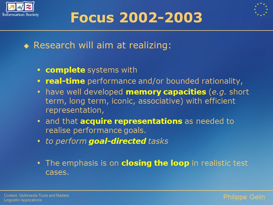 Content, Multimedia Tools and Markets Linguistic Applications Philippe Gelin Objective To construct physically instantiated or embodied systems that can :  perceive,  understand (the semantics of information conveyed through their perceptual input)  learning (structured memory)  interact with their environment, (CCI & CHI communication)  evolve in order to achieve human-like performance in activities requiring context-(situation and task) specific knowledge.