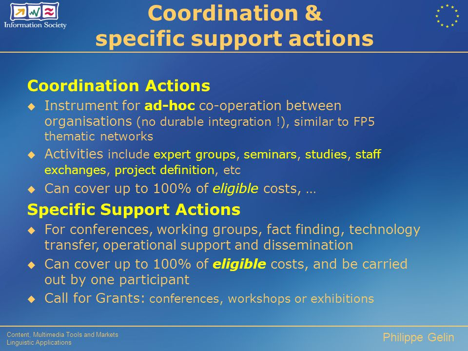 Content, Multimedia Tools and Markets Linguistic Applications Philippe Gelin Specific targeted research projects  Similar to Old instrument, except for:  joint and several financial liability  costing / funding adapted to grant scheme  rates / activities: research (50%), demonstration (35%), combined research & demonstration  Activities  focussed RTD and / or demonstration; management  Partnership  more limited than for IPs; in terms of breadth, time, scope