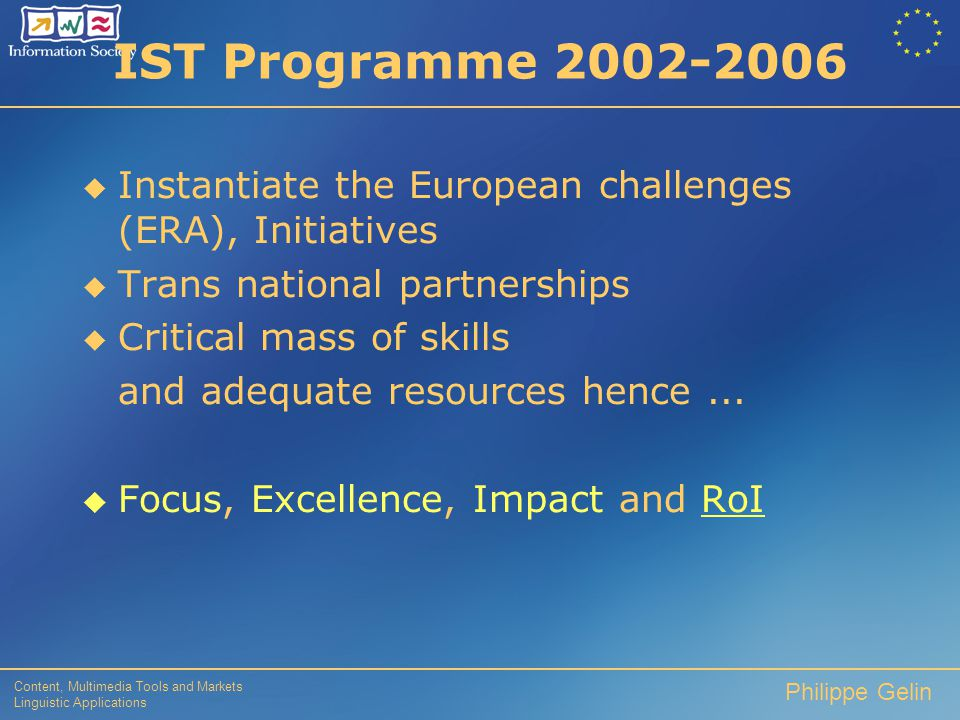 Content, Multimedia Tools and Markets Linguistic Applications Philippe Gelin IST Programme 2002-2006  Instantiate the European challenges (ERA), Initiatives  Trans national partnerships  Critical mass of skills and adequate resources hence...