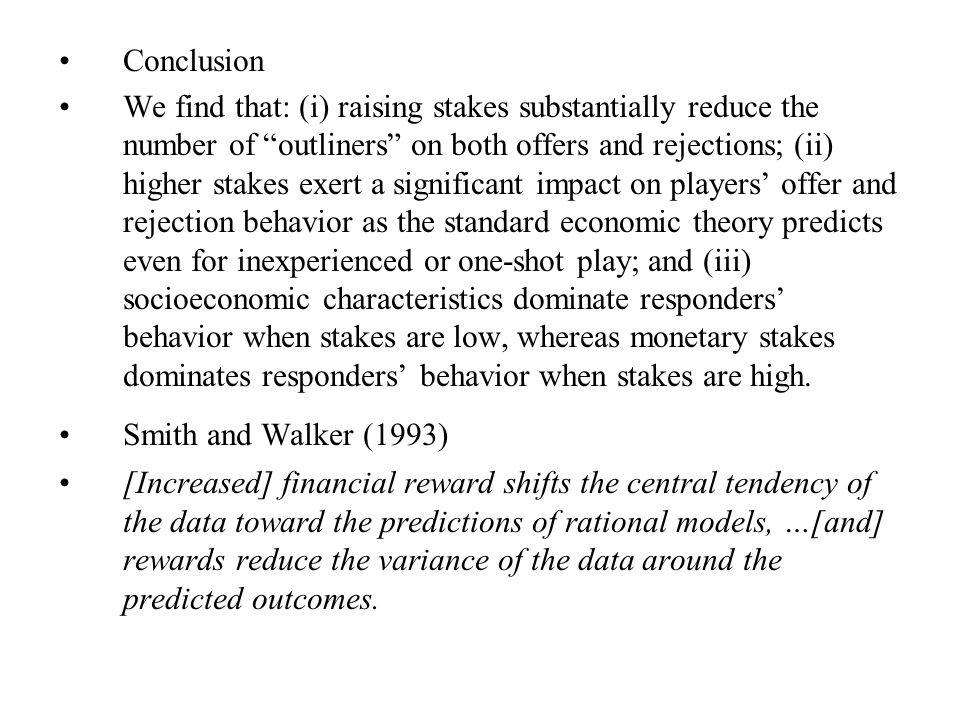 Conclusion We find that: (i) raising stakes substantially reduce the number of outliners on both offers and rejections; (ii) higher stakes exert a significant impact on players' offer and rejection behavior as the standard economic theory predicts even for inexperienced or one-shot play; and (iii) socioeconomic characteristics dominate responders' behavior when stakes are low, whereas monetary stakes dominates responders' behavior when stakes are high.