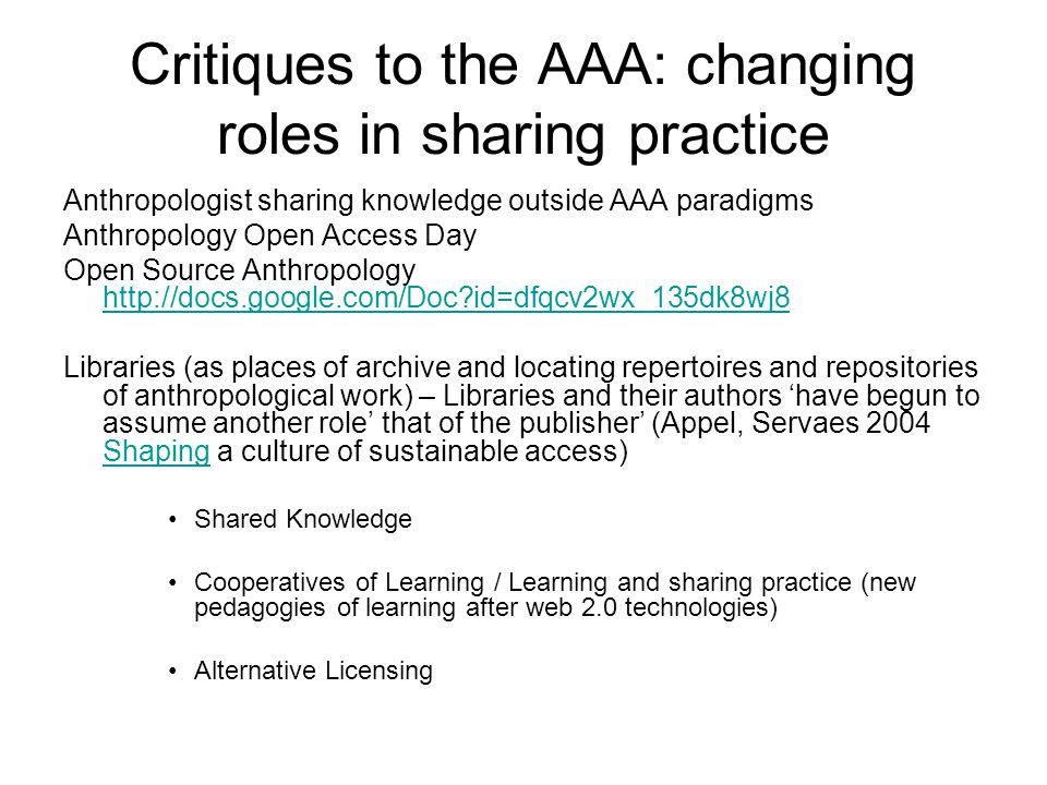 Critiques to the AAA: changing roles in sharing practice Anthropologist sharing knowledge outside AAA paradigms Anthropology Open Access Day Open Source Anthropology http://docs.google.com/Doc id=dfqcv2wx_135dk8wj8 http://docs.google.com/Doc id=dfqcv2wx_135dk8wj8 Libraries (as places of archive and locating repertoires and repositories of anthropological work) – Libraries and their authors 'have begun to assume another role' that of the publisher' (Appel, Servaes 2004 Shaping a culture of sustainable access) Shaping Shared Knowledge Cooperatives of Learning / Learning and sharing practice (new pedagogies of learning after web 2.0 technologies) Alternative Licensing