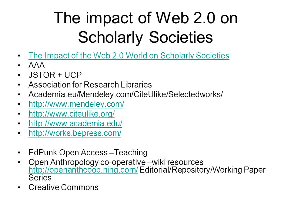 The impact of Web 2.0 on Scholarly Societies The Impact of the Web 2.0 World on Scholarly Societies AAA JSTOR + UCP Association for Research Libraries Academia.eu/Mendeley.com/CiteUlike/Selectedworks/ http://www.mendeley.com/ http://www.citeulike.org/ http://www.academia.edu/ http://works.bepress.com/ EdPunk Open Access –Teaching Open Anthropology co-operative –wiki resources http://openanthcoop.ning.com/ Editorial/Repository/Working Paper Series http://openanthcoop.ning.com/ Creative Commons