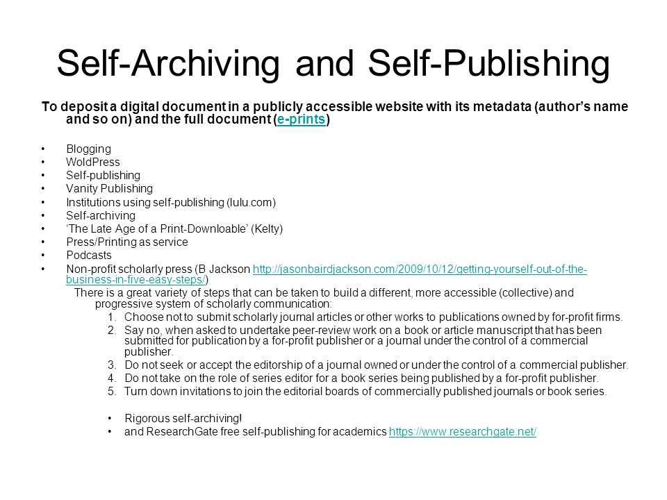 Self-Archiving and Self-Publishing To deposit a digital document in a publicly accessible website with its metadata (author's name and so on) and the full document (e-prints)e-prints Blogging WoldPress Self-publishing Vanity Publishing Institutions using self-publishing (lulu.com) Self-archiving 'The Late Age of a Print-Downloable' (Kelty) Press/Printing as service Podcasts Non-profit scholarly press (B Jackson http://jasonbairdjackson.com/2009/10/12/getting-yourself-out-of-the- business-in-five-easy-steps/)http://jasonbairdjackson.com/2009/10/12/getting-yourself-out-of-the- business-in-five-easy-steps/ There is a great variety of steps that can be taken to build a different, more accessible (collective) and progressive system of scholarly communication: 1.Choose not to submit scholarly journal articles or other works to publications owned by for-profit firms.