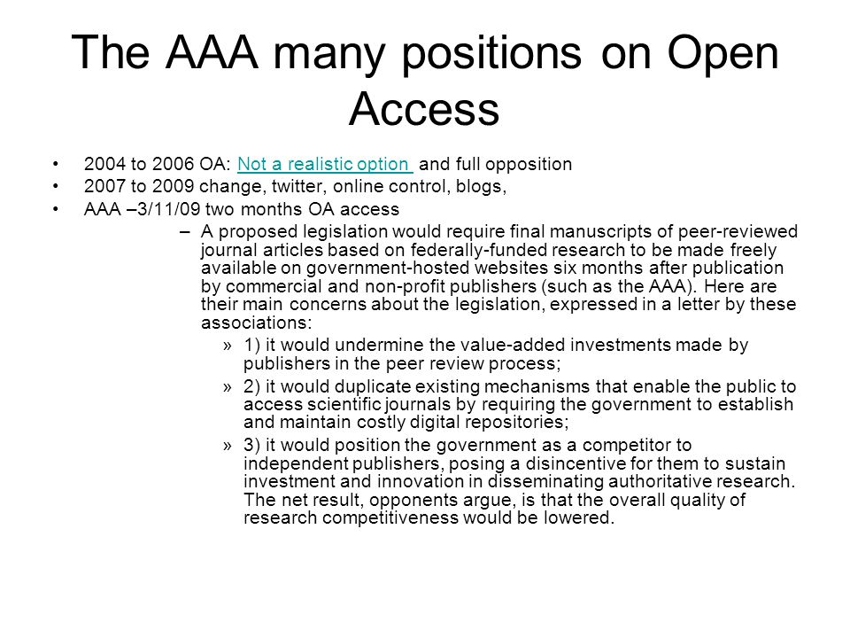 The AAA many positions on Open Access 2004 to 2006 OA: Not a realistic option and full oppositionNot a realistic option 2007 to 2009 change, twitter, online control, blogs, AAA –3/11/09 two months OA access –A proposed legislation would require final manuscripts of peer-reviewed journal articles based on federally-funded research to be made freely available on government-hosted websites six months after publication by commercial and non-profit publishers (such as the AAA).