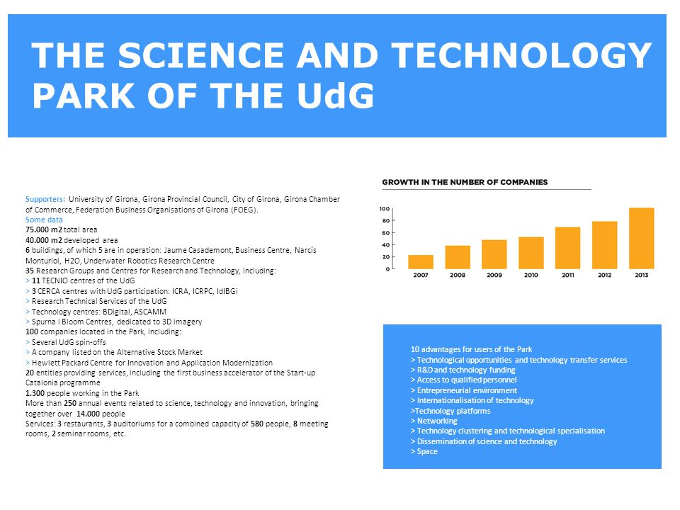 THE SCIENCE AND TECHNOLOGY PARK OF THE UdG Supporters: University of Girona, Girona Provincial Council, City of Girona, Girona Chamber of Commerce, Federation Business Organisations of Girona (FOEG).
