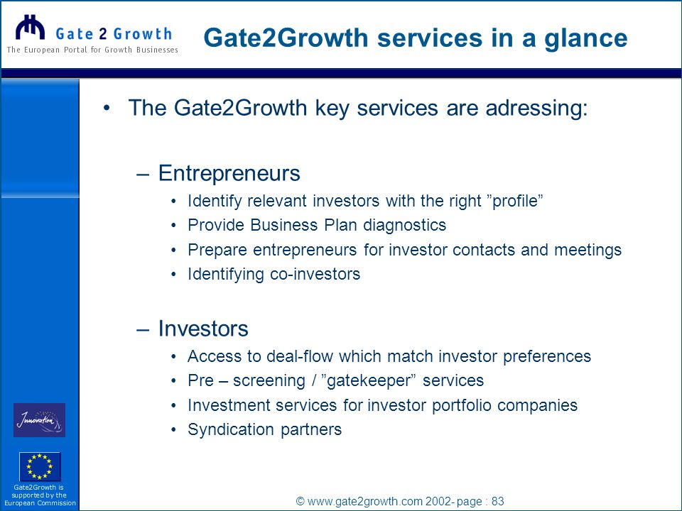 © www.gate2growth.com 2002- page : 83 Gate2Growth services in a glance The Gate2Growth key services are adressing: –Entrepreneurs Identify relevant investors with the right profile Provide Business Plan diagnostics Prepare entrepreneurs for investor contacts and meetings Identifying co-investors –Investors Access to deal-flow which match investor preferences Pre – screening / gatekeeper services Investment services for investor portfolio companies Syndication partners