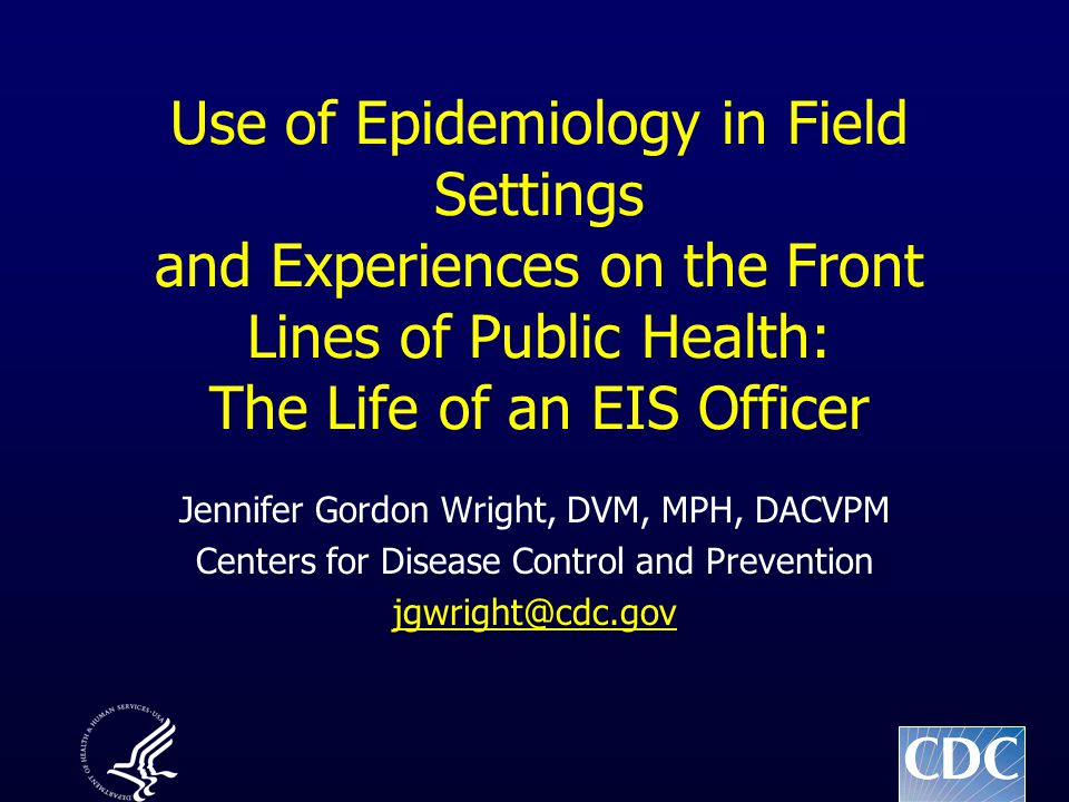 Use of Epidemiology in Field Settings and Experiences on the Front Lines of Public Health: The Life of an EIS Officer Jennifer Gordon Wright, DVM, MPH