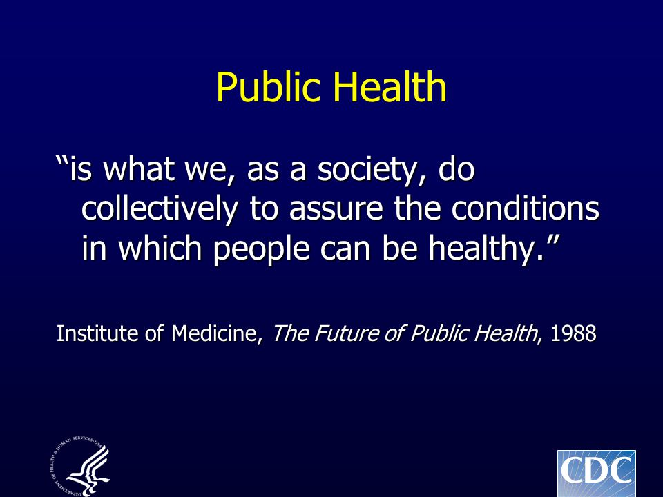 Public Health is what we, as a society, do collectively to assure the conditions in which people can be healthy. Institute of Medicine, The Future of Public Health, 1988