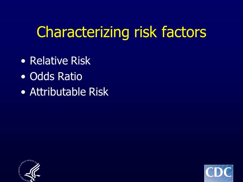 Characterizing risk factors Relative Risk Odds Ratio Attributable Risk