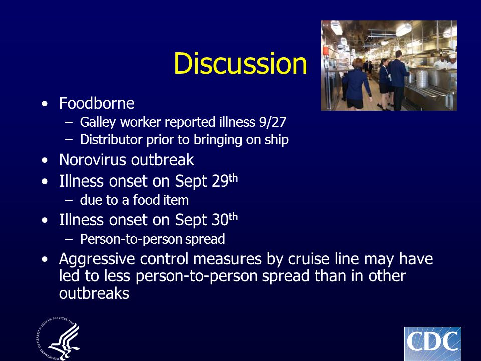 Discussion Foodborne –Galley worker reported illness 9/27 –Distributor prior to bringing on ship Norovirus outbreak Illness onset on Sept 29 th –due t