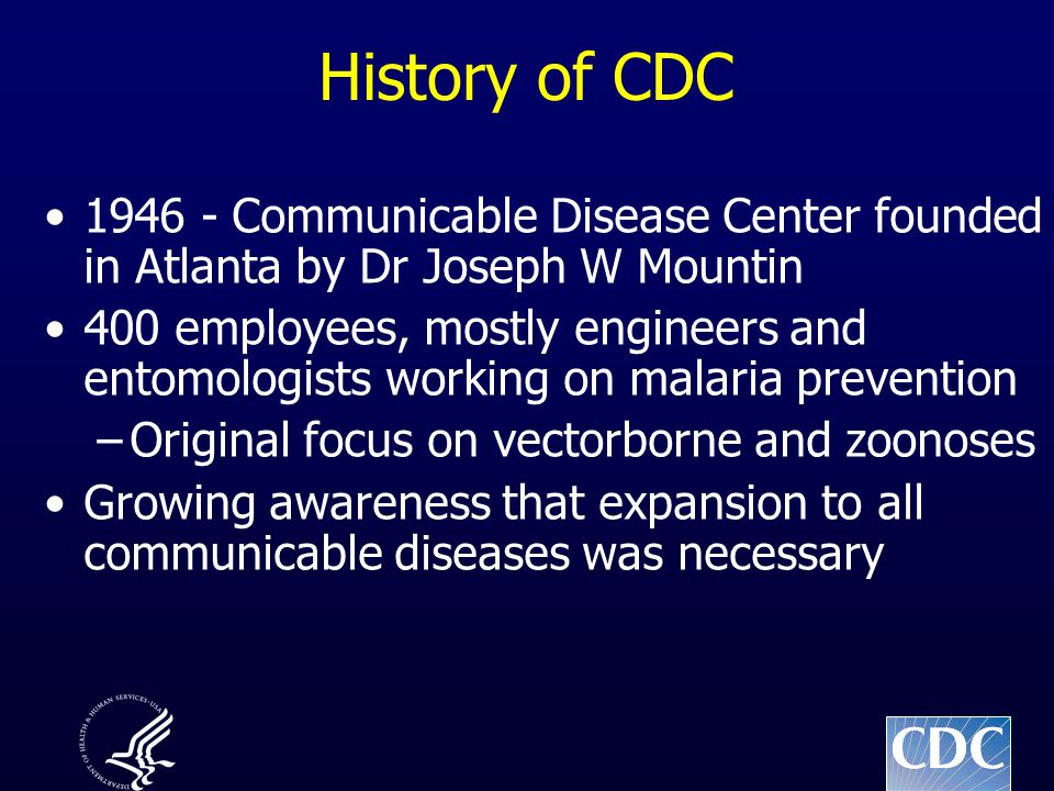 History of CDC 1946 - Communicable Disease Center founded in Atlanta by Dr Joseph W Mountin 400 employees, mostly engineers and entomologists working