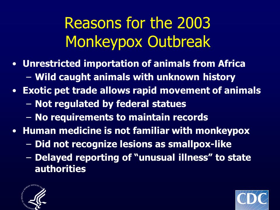 Reasons for the 2003 Monkeypox Outbreak Unrestricted importation of animals from Africa –Wild caught animals with unknown history Exotic pet trade all