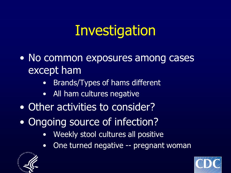 Investigation No common exposures among cases except ham Brands/Types of hams different All ham cultures negative Other activities to consider.