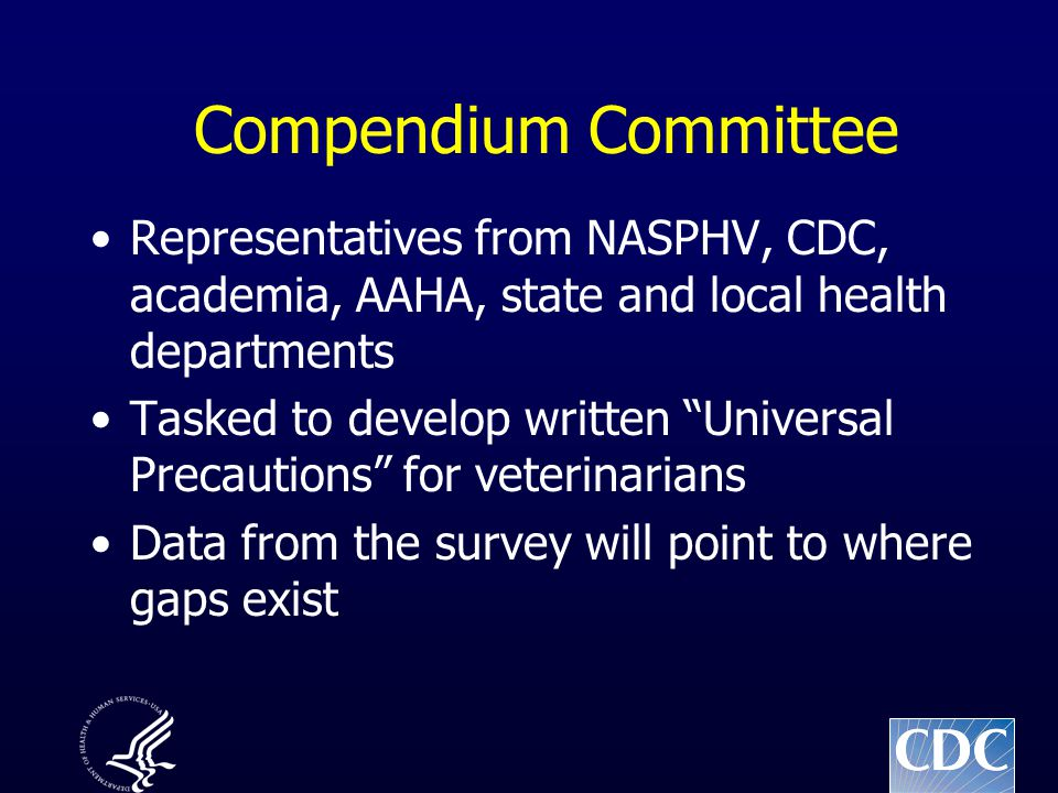 """Compendium Committee Representatives from NASPHV, CDC, academia, AAHA, state and local health departments Tasked to develop written """"Universal Precaut"""