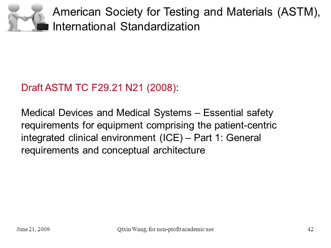 June 21, 2009Qixin Wang, for non-profit academic use42 American Society for Testing and Materials (ASTM), International Standardization Draft ASTM TC F29.21 N21 (2008): Medical Devices and Medical Systems – Essential safety requirements for equipment comprising the patient-centric integrated clinical environment (ICE) – Part 1: General requirements and conceptual architecture
