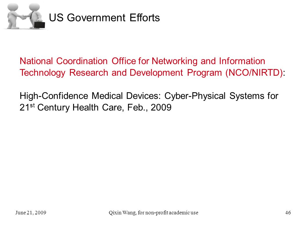June 21, 2009Qixin Wang, for non-profit academic use46 US Government Efforts National Coordination Office for Networking and Information Technology Research and Development Program (NCO/NIRTD): High-Confidence Medical Devices: Cyber-Physical Systems for 21 st Century Health Care, Feb., 2009