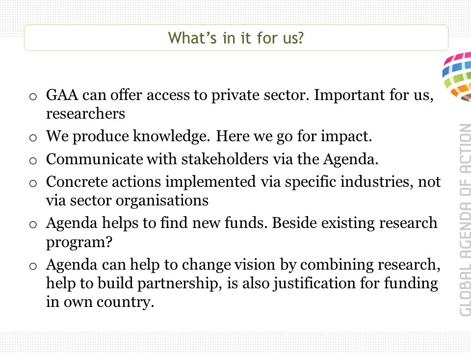 What's in it for us? o GAA can offer access to private sector. Important for us, researchers o We produce knowledge. Here we go for impact. o Communic