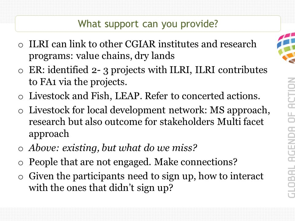 What support can you provide? o ILRI can link to other CGIAR institutes and research programs: value chains, dry lands o ER: identified 2- 3 projects